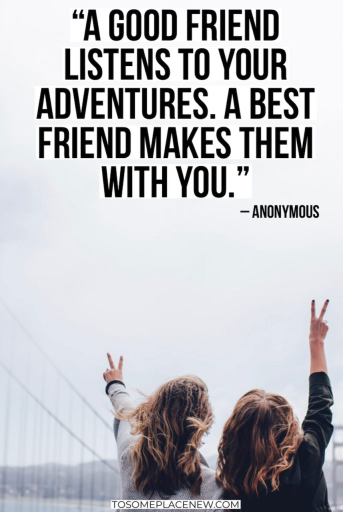 "18. ""A good friend listens to your adventures. A best friend makes them with you."" – Anonymous"