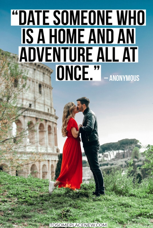 """Date someone who is a home and an adventure all at once."" – Anonymous"