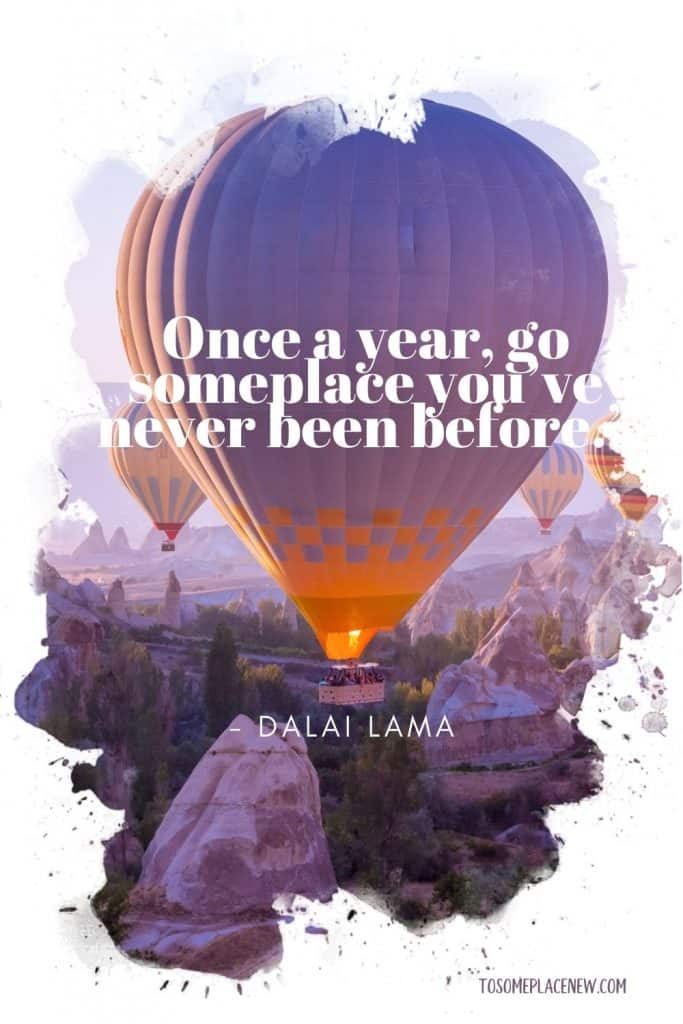 """""""Once a year, go someplace you've never been before."""" - Dalai Lama"""